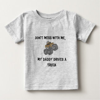 Don't Mess With Me, My Daddy Drives A Truck Baby T-Shirt