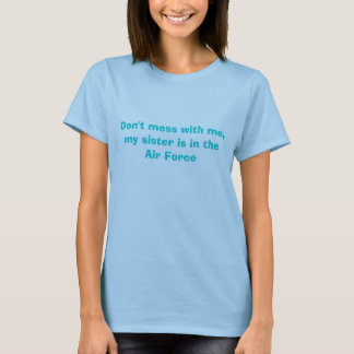 Don't mess with me, my sister is in the Air Force T-Shirt