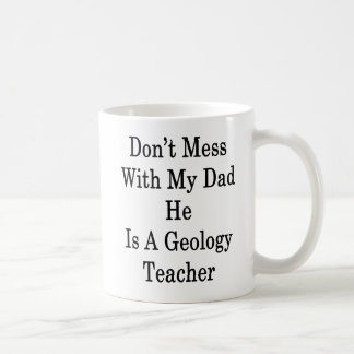 Don't Mess With My Dad He Is A Geology Teacher Coffee Mug