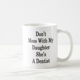 Don't Mess With My Daughter She's A Dentist Coffee Mug