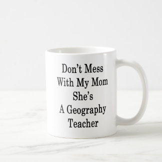 Don't Mess With My Mom She's A Geography Teacher . Coffee Mug