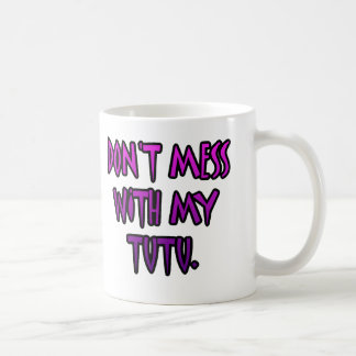 Don't mess with my tutu. coffee mug