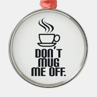 Don't Mug Me Off Metal Ornament