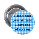 Don't need your attitude, got my own button
