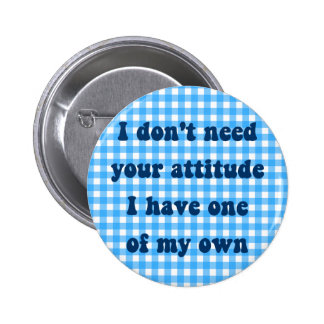 Don't need your attitude, got my own pinback button