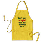 Don't play stupid with me, I'm better at it Apron