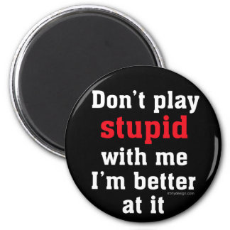 Don't play stupid with me, I'm better at it Refrigerator Magnet