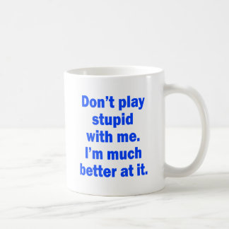 Don't play stupid with me mugs