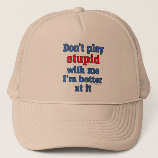 Don't play stupid with me trucker hat