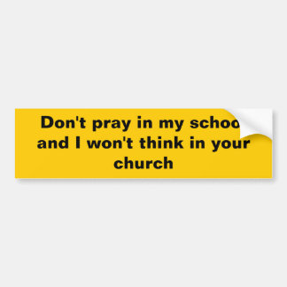 Don't pray in my school and I won't think in your Car Bumper Sticker