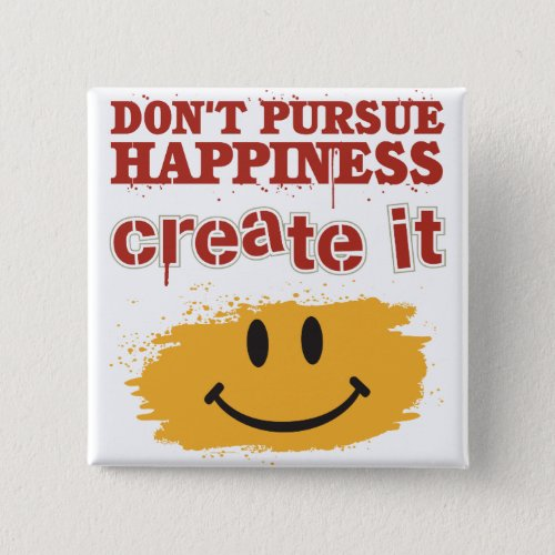 Dont Pursue Happiness Create it Pinback Button