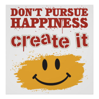 Don't Pursue Happiness, Create it Print