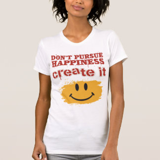 Don't Pursue Happiness, Create it Tee Shirts