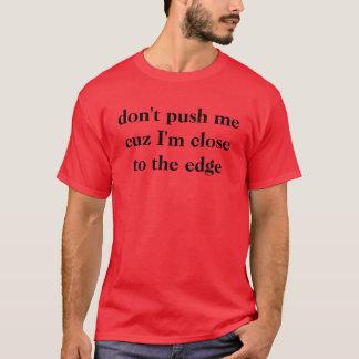 don't push me cuz I'm close to the edge T-Shirt