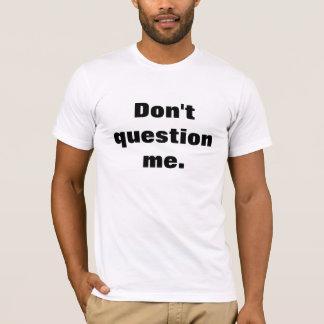 Don't Question Me T-Shirt