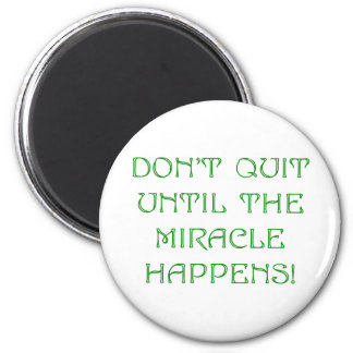 Don't Quit Until The Miracle Happens! Refrigerator Magnet