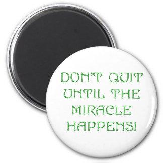 Don't Quit Until The Miracle Happens! Magnet