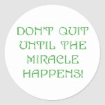 Don't Quit Until The Miracle Happens! Round Sticker