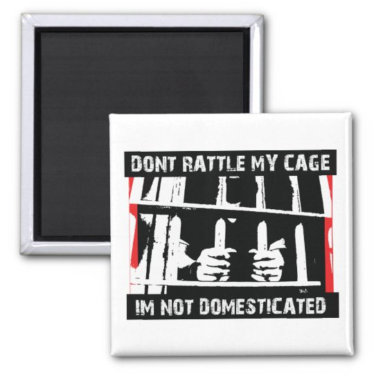 Don't rattle my cage I'm not domesticated Magnet