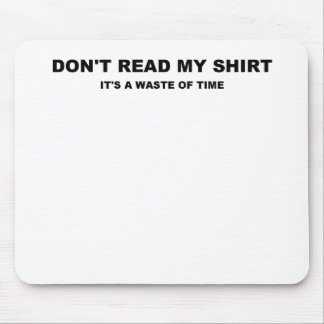 DONT READ MY SHIRT ITS A WASTE OF TIME.png Mouse Pad