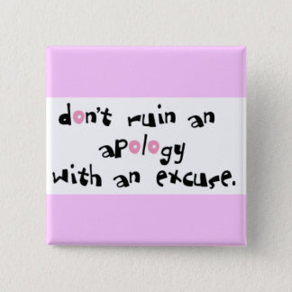 DONT RUIN AN APOLOGY WITH AN EXCUSE COMMENTS SAYIN BUTTON