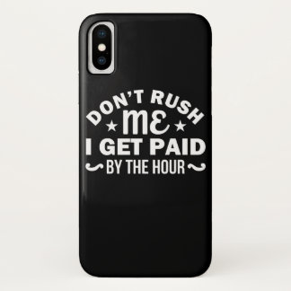Dont Rush Me I Get Paid By Hour Sarcasm iPhone X Case