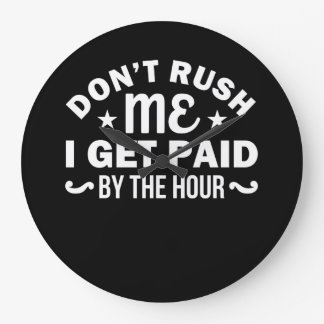 Dont Rush Me I Get Paid By Hour Sarcasm Large Clock