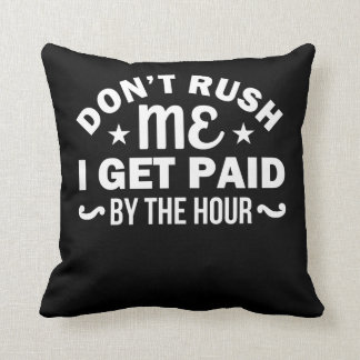Dont Rush Me I Get Paid By Hour Sarcasm Throw Pillow
