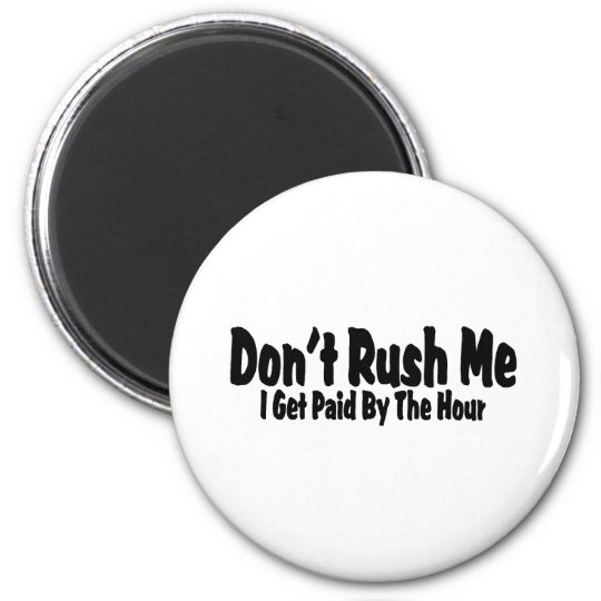 Don't Rush Me I Get Paid By The Hour Magnet