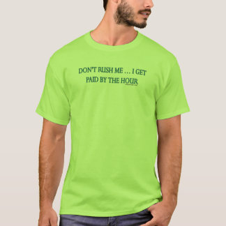 Don't rush me. I get paid by the hour! T-Shirt