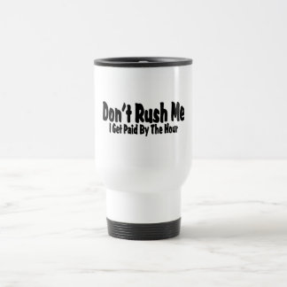 Don't Rush Me I Get Paid By The Hour Travel Mug