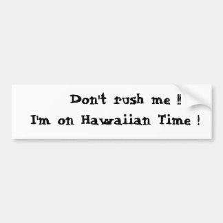 Don't rush me !!  I'm on Hawaiian Time ! Car Bumper Sticker