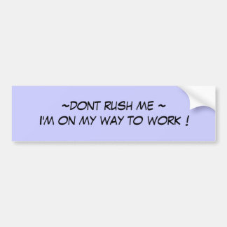 ~dont rush me ~I'm on my way to work ! Bumper Sticker