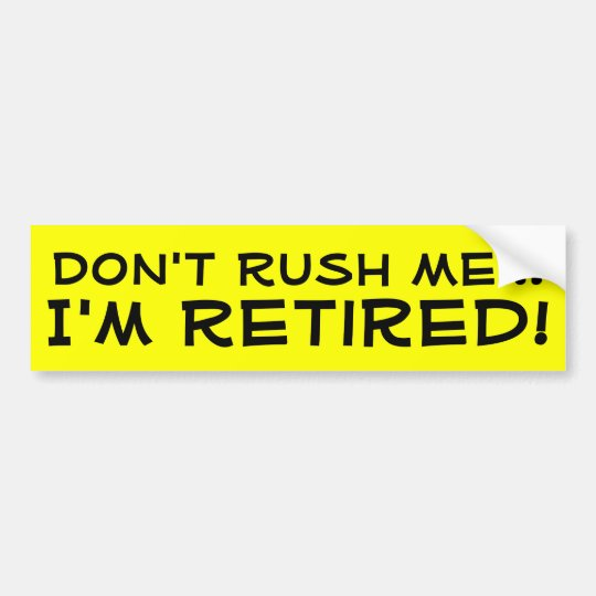 Dont rush me im retired funny retirement bumper sticker