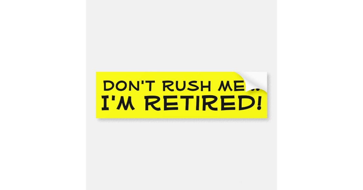 Dont rush me im retired funny retirement bumper sticker zazzle com