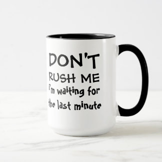 Don't Rush Me - Waiting for Last Minute Mug