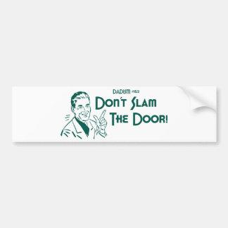 Don't Slam The Door! (Dadism #152) Car Bumper Sticker