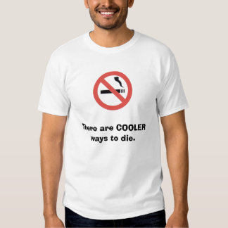 Don't smoke; there are COOLER ways to die. T Shirt