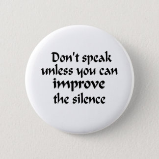 Don't speak unless you can improve the silence pinback button