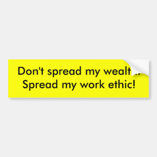 Don't spread my wealth.Spread my work ethic! Bumper Sticker