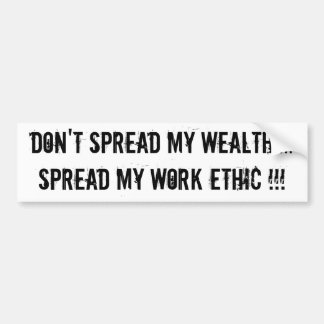 Don't Spread My Wealth....Spread My Work Ethic !!! Bumper Sticker