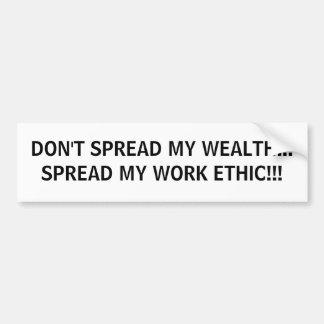 DON'T SPREAD MY WEALTH... SPREAD MY WORK ETHIC!!! BUMPER STICKER