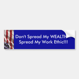 Don't spread my WEALTH...Spread my work ethic!!! Bumper Sticker