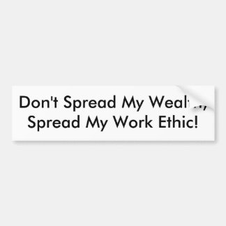 Don't Spread My Wealth, Spread My Work Ethic! Bumper Sticker