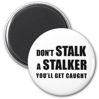 Don't Stalk A Stalker - You'll Get Caught magnet