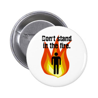 Don't Stand in the Fire. 2 Inch Round Button