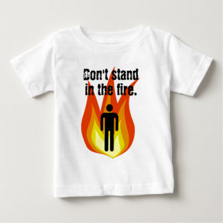Don't Stand in the Fire. Baby T-Shirt