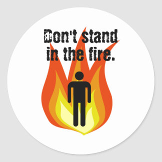 Don't Stand in the Fire. Classic Round Sticker