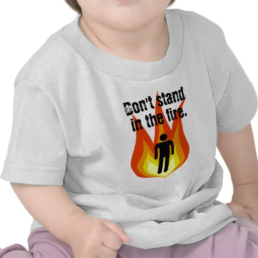 Don't Stand in the Fire. T Shirt