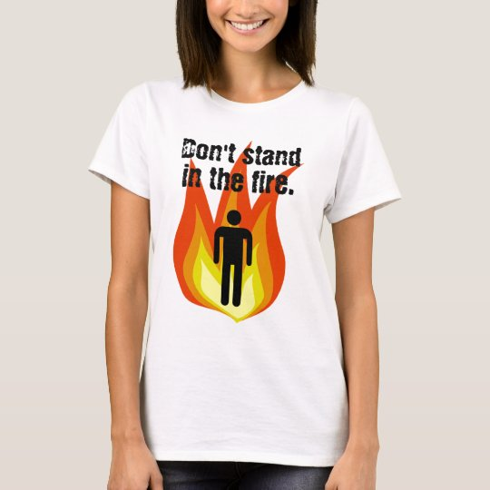 Don't Stand in the Fire. T-Shirt